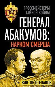 Виктор Степаков -Генерал Абакумов: Нарком СМЕРШа