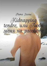Рита Эллис -Kidnapping tendre, или Люби меня на рассвете