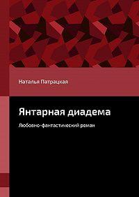 Наталья Патрацкая -Янтарная диадема. Любовно-фантастический роман