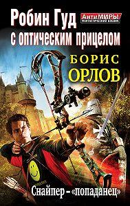 Борис Львович Орлов -Робин Гуд с оптическим прицелом. Снайпер-«попаданец»