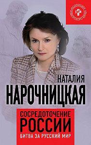 Наталия Нарочницкая -Сосредоточение России. Битва за русский мир