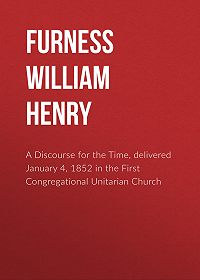 William Furness -A Discourse for the Time, delivered January 4, 1852 in the First Congregational Unitarian Church