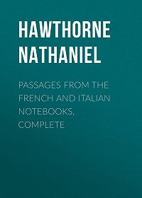 Nathaniel Hawthorne -Passages from the French and Italian Notebooks, Complete