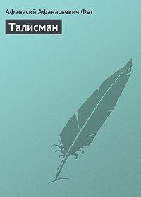 Афанасий Фет -Талисман