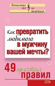 Виктория Исаева - Как превратить любимого в мужчину вашей мечты? 49 простых правил