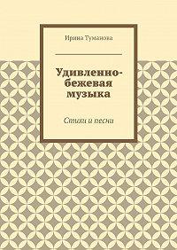 Ирина Туманова -Удивленно-бежевая музыка
