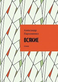 Александр Пархоменко -Всякие. Стихи