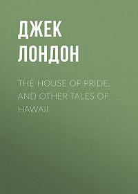 Джек Лондон -The House of Pride, and Other Tales of Hawaii