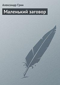 Александр Грин - Маленький заговор