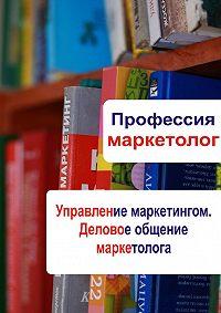 Илья Мельников -Управление маркетингом. Деловое общение маркетолога