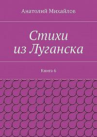 Анатолий Михайлов -Стихи изЛуганска. Книга 6