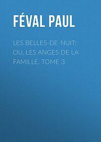 Paul Féval -Les belles-de-nuit; ou, les anges de la famille. tome 3