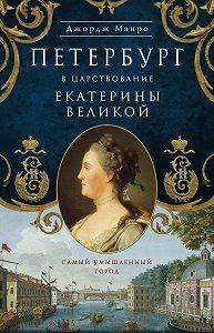 Джордж Манро -Петербург в царствование Екатерины Великой. Самый умышленный город