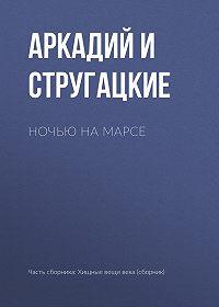 Аркадий и Борис Стругацкие -Ночью на Марсе