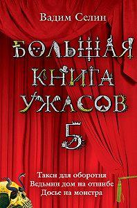 Вадим Селин - Большая книга ужасов – 5 (сборник)