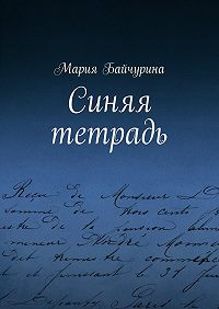 Мария Байчурина - Синяя тетрадь