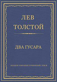 Лев Толстой -Полное собрание сочинений. Том 3. Произведения 1852–1856 гг. Два гусара
