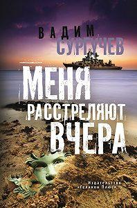 Вадим Сургучев -Меня расстреляют вчера (сборник)