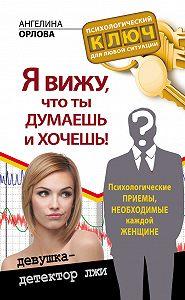 Ангелина Орлова -Я вижу, что ты думаешь и хочешь! Психологические приемы, необходимые каждой женщине