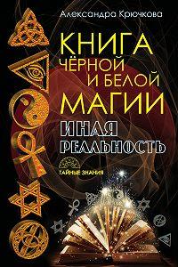 Александра Андреевна Крючкова - Книга Черной и Белой магии. Иная Реальность