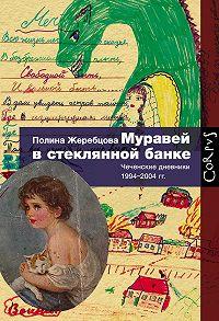 Полина Жеребцова -Муравей в стеклянной банке. Чеченские дневники 1994–2004 гг.
