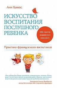 Анн Бакюс -Искусство воспитания послушного ребенка