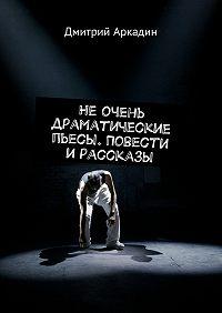 Дмитрий Аркадин -Не очень драматические пьесы. Повести и рассказы