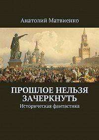 Анатолий Матвиенко -Прошлое нельзя зачеркнуть. Историческая фантастика
