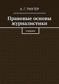 А. Рихтер - Правовые основы журналистики. Учебник