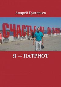 Андрей Григорьев -Я – патриот