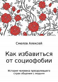 Алексей Владимирович Смелов -Как избавиться от социофобии
