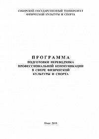 Коллектив Авторов -Программа подготовки переводчика профессиональной коммуникации в сфере физической культуры и спорта