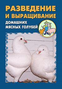 Илья Мельников, Александр Ханников - Разведение и выращивание домашних мясных голубей