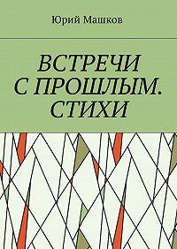 Юрий Машков -Встречи с прошлым. Стихи