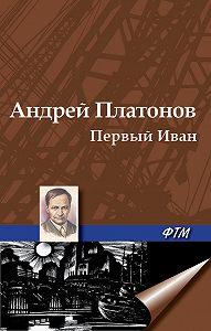 Андрей Платонов - Первый Иван