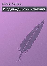 Дмитрий  Самохин -И однажды они исчезнут