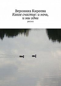 Вероника Киреева -Какое счастие: и ночь, и мы одни