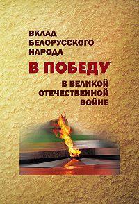 Коллектив авторов - Вклад белорусского народа в Победу в Великой Отечественной войне