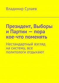 Владимир Сулаев - Президент, Выборы иПартии– пора кое-что поменять. Нестандартный взгляд насистему, все политологи отдыхают