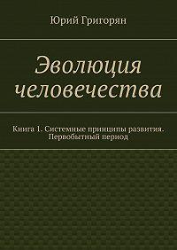 Юрий Григорян -Эволюция человечества. Книга 1. Системные принципы развития. Первобытный период