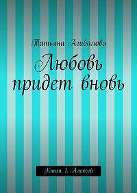 Татьяна Агибалова -Любовь придет вновь