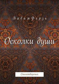 Вадим Ферзь -Осколки души. Стихотворения