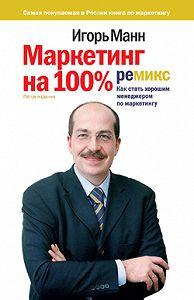 Игорь Манн - Маркетинг на 100%: ремикс. Как стать хорошим менеджером по маркетингу