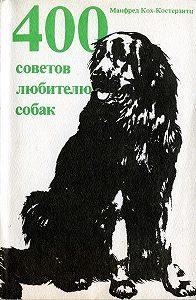 Манфред Кох-Костерзитц -400 советов любителю собак