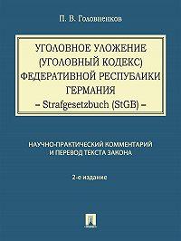 Павел Головненков -Уголовное уложение (Уголовный кодекс) Федеративной Республики Германия: научно-практический комментарий и перевод текста закона. 2-е издание