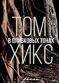 Том Хикс -В оливковых тонах. Роман