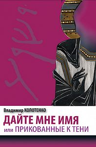 Владимир Колотенко -Дайте мне имя, или Прикованные к тени
