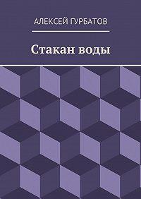 Алексей Гурбатов - Стакан воды