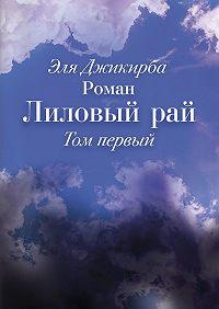 Эля Джикирба -Лиловый рай. Роман. Том первый