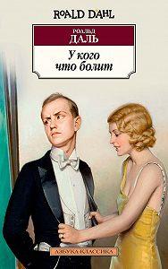 Роальд Даль -У кого что болит (сборник)